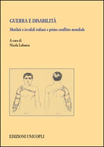 Guerra e disabilità. Mutilati e invalidi italiani e primo conflitto mondiale - N. Labanca  