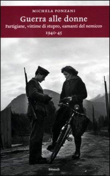 Guerra alle donne. Partigiane, vittime di stupro, «amanti del nemico» 1940-45 - Michela Ponzani |