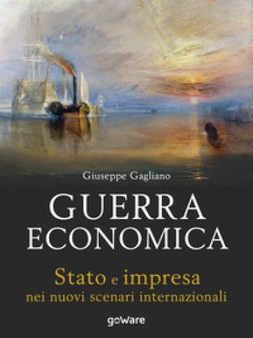 Guerra economica. Stato e impresa nei nuovi scenari internazionali - Giuseppe Gagliano |