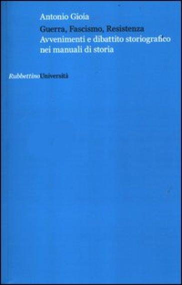 Guerra, fascismo, Resistenza. Avvenimenti e dibattito storiografico nei manuali di storia - Antonio Gioia | Kritjur.org