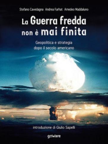 La Guerra fredda non è mai finita. Geopolitica e strategia dopo il secolo americano - Stefano Cavedagna | Ericsfund.org