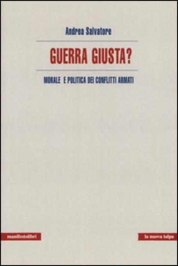 Guerra giusta? Morale e politica dei conflitti armati - Andrea Salvatore |