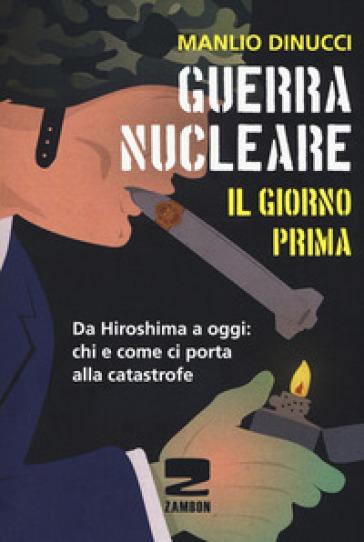 Guerra nucleare. Il giorno prima. Da Hiroshima a oggi: chi e come ci porta alla catastrofe - Manlio Dinucci |