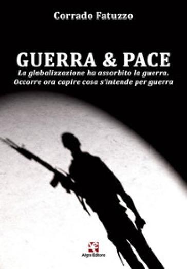 Guerra & pace. La globalizzazione ha assorbito la guerra. Occorre ora capire cosa s'intende per guerra - Corrado Fatuzzo |