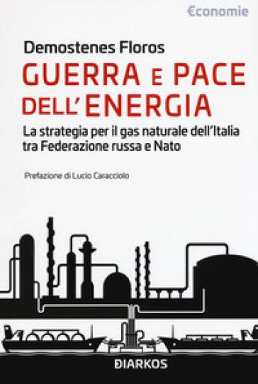 Guerra e pace dell'energia. La strategia per il gas naturale dell'Italia tra Federazione russa e NATO - Demostenes Floros | Thecosgala.com
