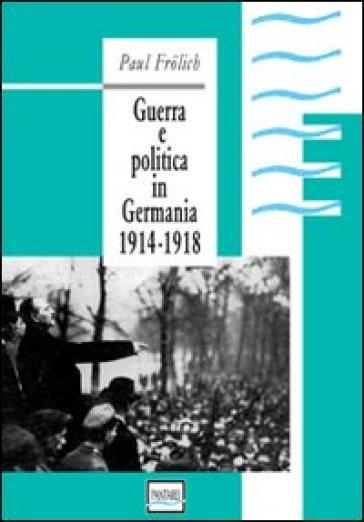Guerra e politica in Germania. 1914-1918 - Paul Frolich  
