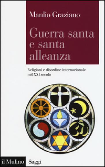 Guerra santa e santa alleanza. Religioni e disordine internazionale nel XXI secolo - Manlio Graziano |