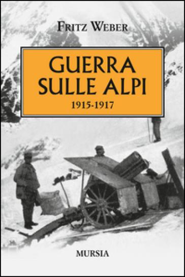 Guerra sulle Alpi. 1915-1917 - Fritz Weber |