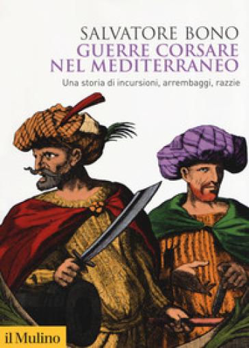 Guerre corsare nel Mediterraneo. Una storia di incursioni, arrembaggi, razzie - Salvatore Bono | Thecosgala.com