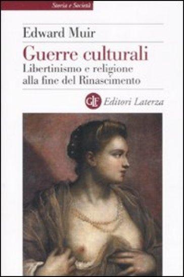 Guerre culturali. Libertinismo e religione alla fine del Rinascimento - Edward Muir |