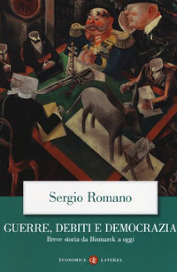 Guerre, debiti e democrazia. Breve storia da Bismarck a oggi - Sergio Romano |