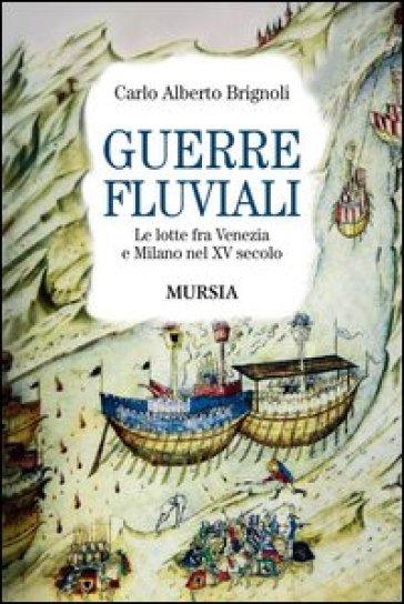 Guerre fluviali. Le lotte fra Venezia e Milano nel XV secolo - Carlo A. Brignoli |
