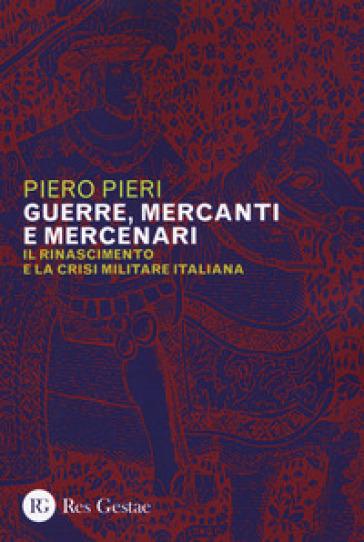 Guerre, mercanti e mercenari. Il Rinascimento e la crisi militare in Italia - Piero Pieri   Thecosgala.com