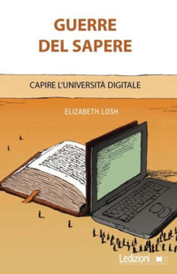 Guerre del sapere. Capire l'università digitale - Elizabeth Losh |