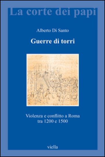 Guerre di torri. Violenza e conflitto a Roma tra 1200 e 1500 - Alberto Di Santo |