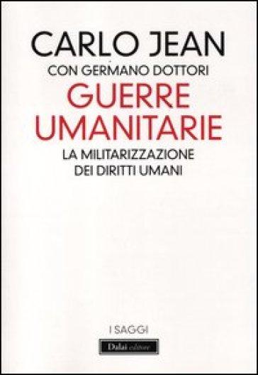 Guerre umanitarie. La militarizzazione dei diritti umani - Carlo Jean  
