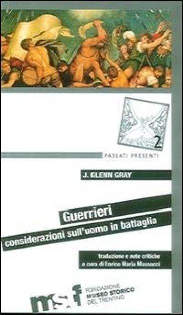 Guerrieri. Considerazioni sull'uomo in battaglia - J. Glenn Gray |