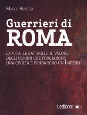 Guerrieri di Roma. La vita, le battaglie, il valore degli uomini che forgiarono una civilità e fondarono un impero - Marco Busetta |