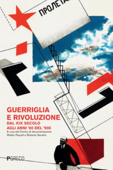 Guerriglia e rivoluzione. Dal XIX secolo agli anni '80 del '900 - Centro di documentazione Walter Pezzoli e Roberto Serafini  