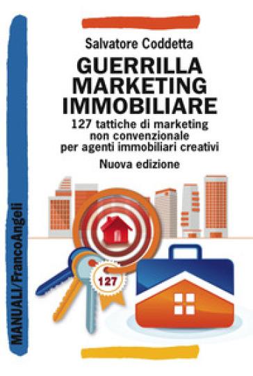 Guerrilla Marketing Immobiliare. 127 tattiche di marketing non convenzionale per agenti immobiliari creativi - Salvatore Coddetta  