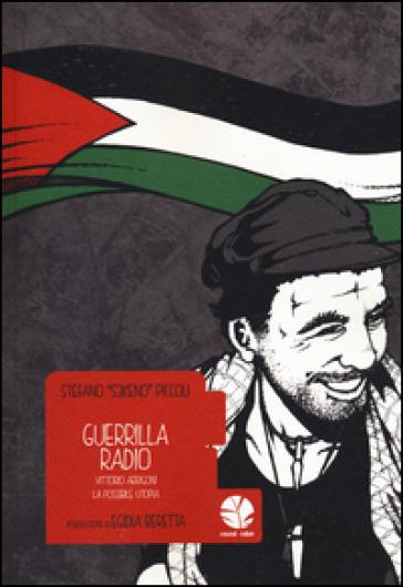 Guerrilla Radio. Vittorio Arrigoni, la possibile utopia - Stefano «S3keno» Piccoli  