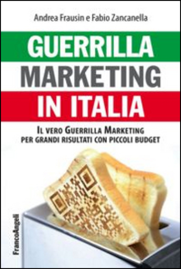 Guerrilla marketing in Italia. Il vero guerrilla marketing per i grandi risultati con piccoli budget