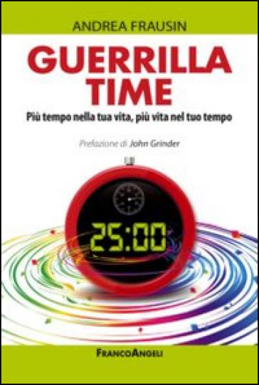 Guerrilla time. Più tempo nella tua vita, più vita nel tuo tempo - Andrea Frausin |