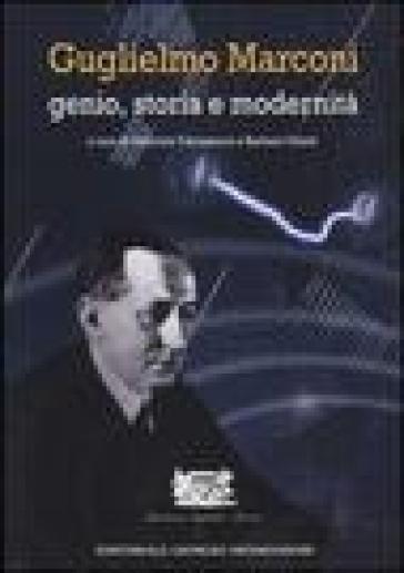 Guglielmo Marconi. Genio, storia e modernità - G. Falciasecca |