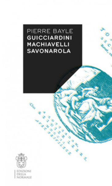Guicciardini, Machiavelli, Savonarola - Pierre Bayle | Ericsfund.org