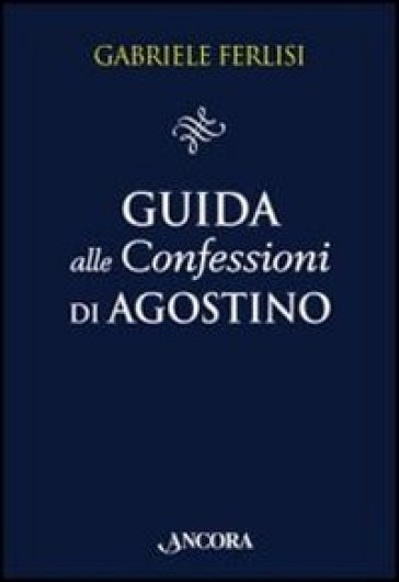 Guida alle Confessioni di Agostino - Gabriele Ferlisi |
