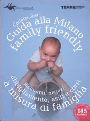 Guida alla Milano family friendly 2010. Ristoranti, negozi, abbigliamento, asili e corsi a misura di famiglia - Carlotta Jesi |