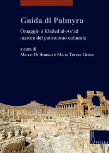 Guida di Palmyra. Omaggio a Khaled al-As'ad martire del patrimonio culturale - Marco Di Branco |
