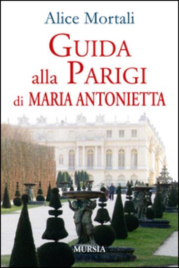 Guida alla Parigi di Maria Antonietta - Alice Mortali | Thecosgala.com