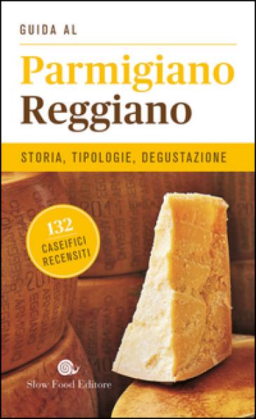 Guida al Parmigiano reggiano. Storia, tipologie, degustazione. 132 caseifici recensiti - Angelo Surrusca   Thecosgala.com