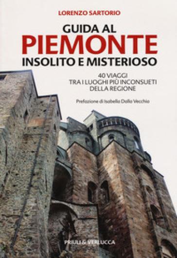 Guida al Piemonte insolito e misterioso. 40 viaggi tra i luoghi più inconsueti della regione - Lorenzo Sartorio  