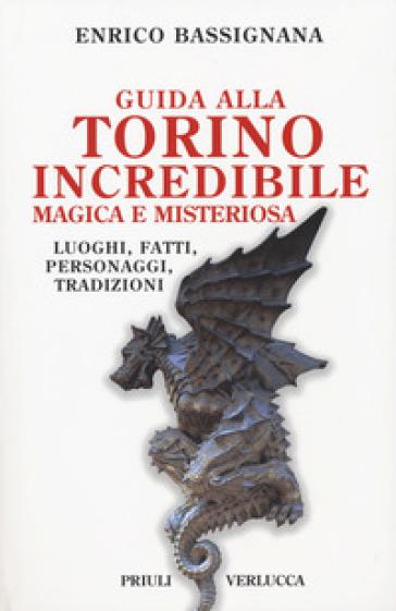 Guida alla Torino incredibile, magica e misteriosa. Luoghi, fatti, personaggi, tradizioni - Enrico Bassignana |