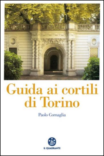 Guida ai cortili di Torino - Paolo Cornaglia |
