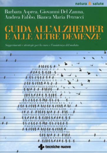 Guida all'Alzheimer e alle altre demenze. Suggerimenti e strategie per la cura e l'assistenza del malato - Barbara Asprea |