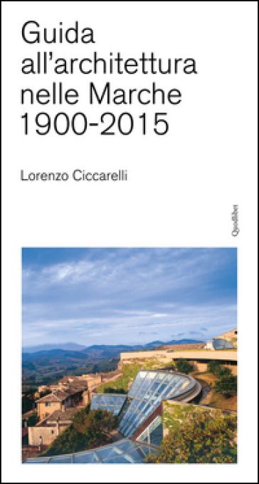 Guida all'achitettura nelle Marche (1900-2015) - Lorenzo Ciccarelli |