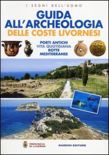 Guida all'archeologia delle coste livornesi. Porti antichi, vita quotidiana, rotte mediterranee - M. Pasquinucci |