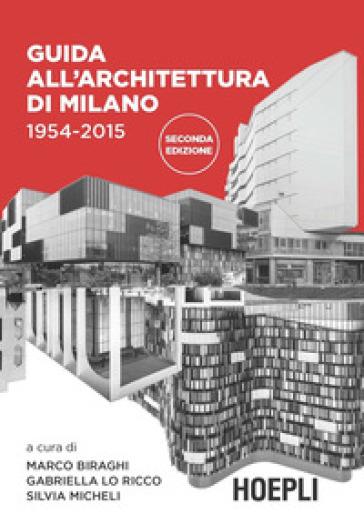 Guida all'architettura di Milano. 1954-2015. Ediz. illustrata - M. Biraghi |