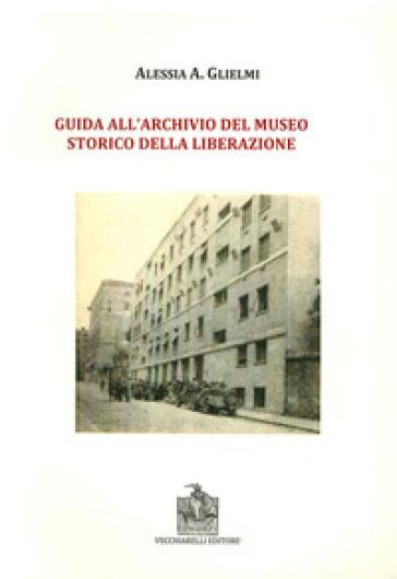 Guida all'archivio del Museo storico della Liberazione - Alessia A. Glielmi |