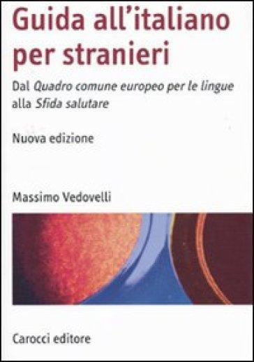 Guida all'italiano per stranieri. Dal Quadro comune europeo per le lingue alla Sfida salutare - Massimo Vedovelli |