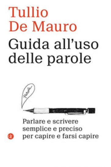 Guida all'uso delle parole. Parlare e scrivere semplice e preciso per capire e farsi capire - Tullio De Mauro  