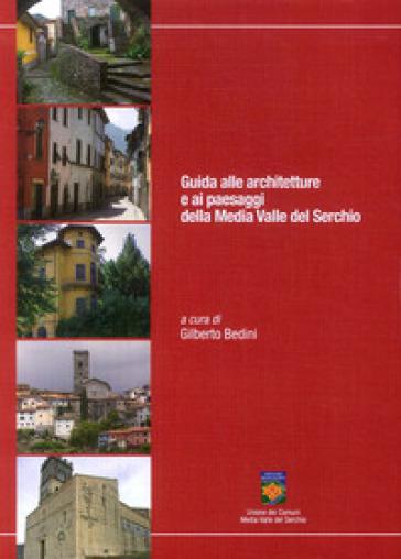 Guida alle architetture e ai paesaggi della Media Valle del Serchio - Gilberto Bedini | Rochesterscifianimecon.com