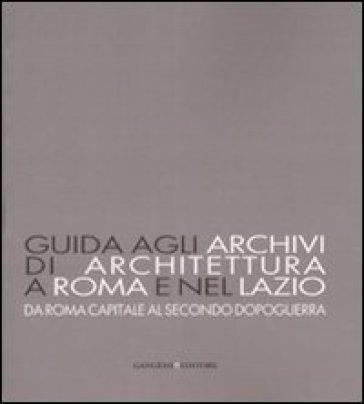 Guida agli archivi di architettura a Roma e nel Lazio. Da Roma capitale al secondo dopoguerra - Daniela Pesce |
