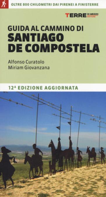 Guida al cammino di Santiago de Compostela. Oltre 800 chilometri dai Pirenei a Finisterre - Alfonso Curatolo |