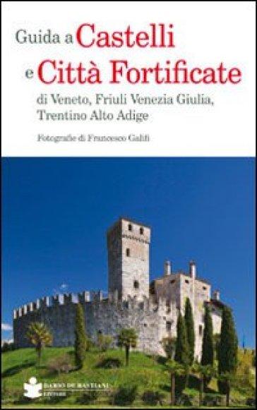 Guida a castelli e città fortificate di Veneto, Friuli Venezia Giulia, Trentino Alto Adige - Francesco Galifi |