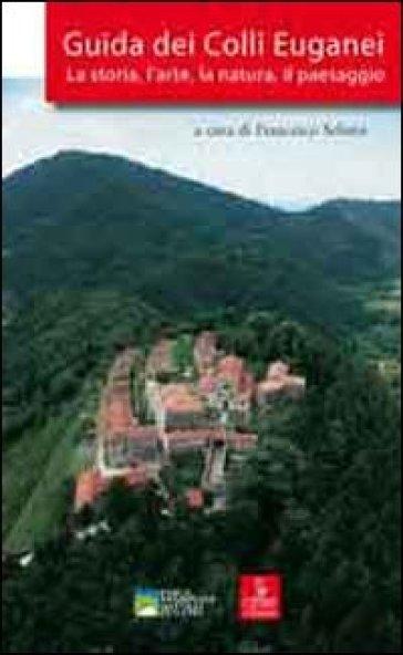 Guida dei colli Euganei. La storia, l'arte, la natura, il paesaggio - F. Selmin | Rochesterscifianimecon.com