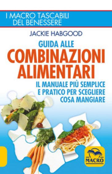 Guida alle combinazioni alimentari. Il manuale più semplice e pratico per scegliere cosa mangiare - Jackie Habgood |